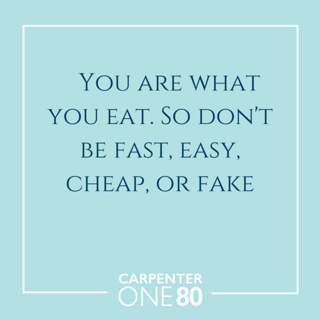 You are what you eat. So don't be fast, easy, cheap, or fake
